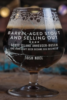 Barrel-Aged Stout and Selling Out : Goose Island, Anheuser-Busch, and How Craft Beer Became Big Business, Paperback / softback Book