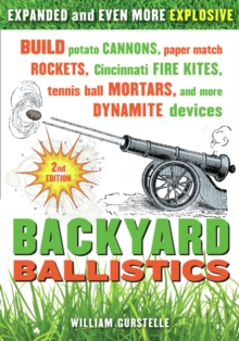 Backyard Ballistics : Build Potato Cannons, Paper Match Rockets, Cincinnati Fire Kites, Tennis Ball Mortars, and More Dynamite Devices, Paperback Book