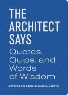 The Architect Says : A Compendium of Quotes, Witticisms, Bons Mots, Insights, and Wisdom on the Art of Building Design, Hardback Book