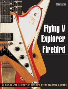 Tony Bacon : Flying V, Explorer, Firebird - An Odd-Shaped History Of Gibson's Weird Electric Guitars, Paperback Book
