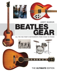 Babiuk Andy Beatles Gear the Ultimate Edition BAM Book : All the Fab Four's Instruments from Stage to Studio, Paperback Book
