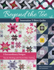Beyond the Tee, Innovative T-Shirt Quilts : 9 Extraordinary Designs, Tips for Working with Ties & Other Clothing, Paperback / softback Book