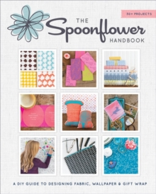"Spoonflower: DIY Fabric, Wallpaper, and Wrapping Paper for a DIY : ""DIY Fabric, Wallpaper, and Wrapping Paper for a DIY World"", Hardback Book"