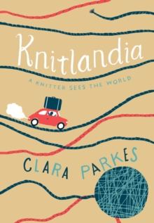 Knitlandia:A Knitter Sees the World : A Knitter Sees the World, Hardback Book