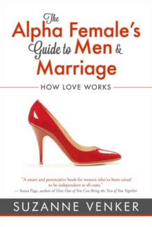 The Alpha Female's Guide to Men and Marriage : How Love Works, Paperback / softback Book