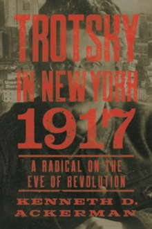 Trotsky in New York, 1917 : A Radical on the Eve of Revolution, Hardback Book