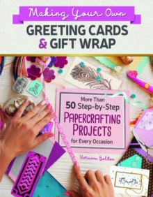 Making Your Own Greeting Cards & Gift Wrap : More Than 50 Step-by-Step Papercrafting Projects for Every Occasion, Paperback / softback Book