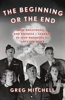 The Beginning or the End : How Hollywood-and America-Learned to Stop Worrying and Love the Bomb, Hardback Book