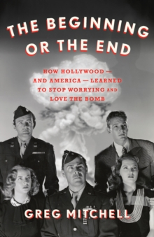 The Beginning or the End : How Hollywood-and America-Learned to Stop Worrying and Love the Bomb