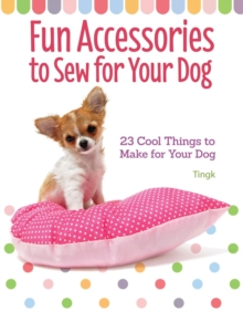 Fun Accessories to Sew for Your Dog : 23 Cool Things to Make for Your Dog, Paperback / softback Book