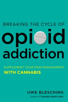 Breaking the Cycle of Opioid Addiction : Supplement Your Pain Management with Cannabis, Paperback / softback Book