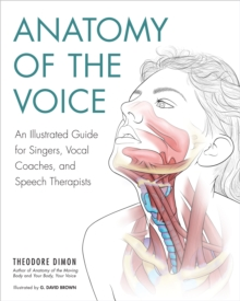 Anatomy of the Voice : An Illustrated Guide for Singers, Vocal Coaches, and Speech Therapists, Paperback / softback Book