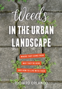Weeds in the Urban Landscape : Where They Come from, Why They're Here, and How to Live with Them, Paperback / softback Book