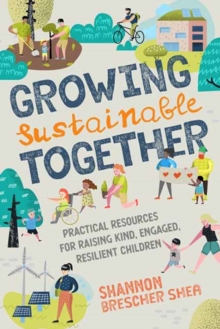 Growing Sustainable Together : Practical Resources for Raising Kind, Engaged, Resilient Children, Paperback / softback Book