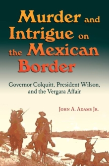 Murder and Intrigue on the Mexican Border : Governor Colquitt, President Wilson, and the Vergara Affair, Hardback Book