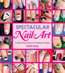 Spectacular Nail Art : A Step-by-Step Guide to 35 Gorgeous Designs, Paperback / softback Book
