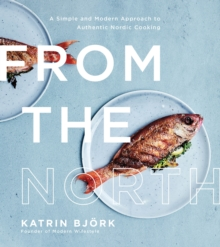 From the North : A Simple and Modern Approach to Authentic Nordic Cooking, Paperback / softback Book