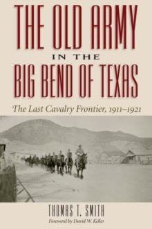 The Old Army in the Big Bend of Texas : The Last Cavalry Frontier, 1911-1921, Hardback Book