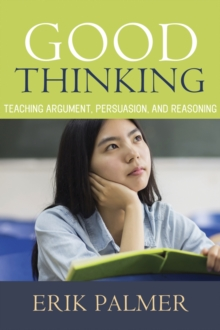 Good Thinking : Teaching Argument, Persuasion, and Reasoning, Paperback / softback Book