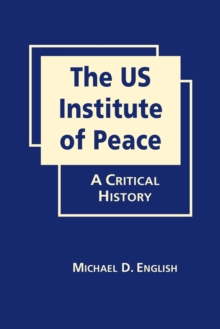The US Institute of Peace : A Critical History, Hardback Book
