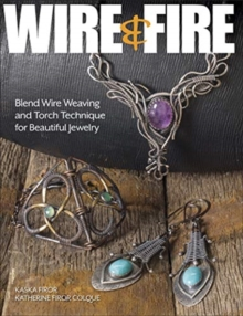 Wire & Fire : Blend Wire Weaving and Torch Techniques for Beautiful Jewelry, Paperback / softback Book