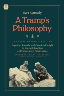 A Tramp's Philosophy : The Rediscovered Classic of Sagacious Twaddle, and Occasional Insight by One with Erudition and Experience in Peregrination, Paperback / softback Book