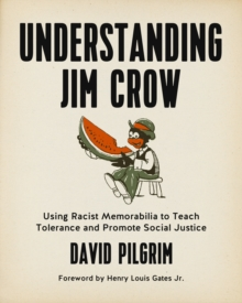 Understanding Jim Crow : Using Racist Memorabilia to Teach Tolerance and Promote Social Justice, Paperback / softback Book