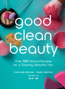 Good Clean Beauty : Over 100 Natural Recipes for a Glowing, Beautiful You, Hardback Book