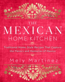 The Mexican Home Kitchen : Traditional Home-Style Recipes That Capture the Flavors and Memories of Mexico, Hardback Book