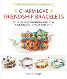 Charm Love Friendship Bracelets : 35 Unique Designs with Polymer Clay, Macrame, Knotting, and Braiding * Make Your Own Charms with Polymer Clay!, Paperback / softback Book