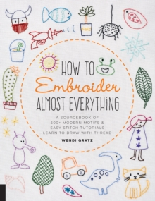 How to Embroider Almost Everything : A Sourcebook of 500+ Modern Motifs + Easy Stitch Tutorials - Learn to Draw with Thread!, Paperback / softback Book