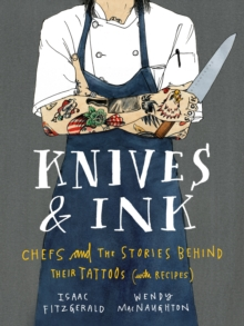 Knives & Ink : Chefs and the Stories Behind Their Tattoos (with Recipes), Hardback Book