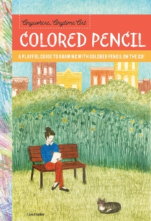Anywhere, Anytime Art: Colored Pencil : A playful guide to drawing with colored pencil on the go!, Paperback / softback Book