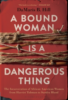 A Bound Woman Is a Dangerous Thing : The Incarceration of African American Women from Harriet Tubman to Sandra Bland, Hardback Book