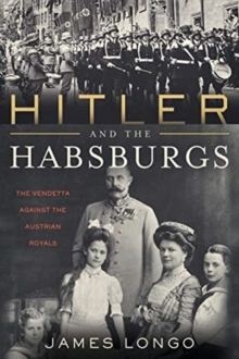 Hitler and the Habsburgs : The Vendetta Against the Austrian Royals, Paperback / softback Book