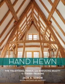 Hand Hewn: The Traditions, Tools and Enduring Beauty of Timber Framing, Hardback Book
