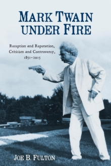 Mark Twain under Fire - Reception and Reputation, Criticism and Controversy, 1851-2015, Paperback / softback Book