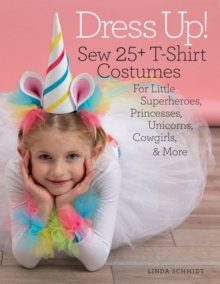 Dress Up! : Sew 25+ T-shirt Costumes for Little Superheroes, Princesses, Unicorns, Cowgirls, & More, Paperback / softback Book