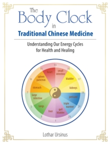 The Body Clock in Traditional Chinese Medicine : Understanding Our Energy Cycles for Health and Healing, Paperback / softback Book