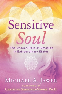 Sensitive Soul : The Unseen Role of Emotion in Extraordinary States, Paperback / softback Book