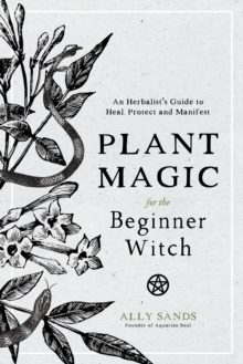 Plant Magic for the Beginner Witch : An Herbalist's Guide to Heal, Protect and Manifest, Hardback Book