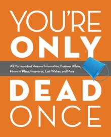 You're Only Dead Once : All My Important Personal Information, Business Affairs, Financial Plans, Passwords, Last Wishes, and More