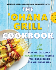 The 'ohana Grill Cookbook : Easy and Delicious Hawai'i-Inspired Recipes from BBQ Chicken to Kalbi Short Ribs, Hardback Book