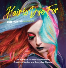 Hair to Dye For : 30+ DIY Effects for Modern Mermaids, Creative Cosplay and Everyday Glamour, Hardback Book
