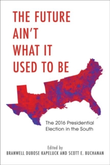 The Future Ain't What It Used to Be : The 2016 Presidential Election in the South, Hardback Book