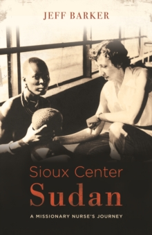 Sioux Center Sudan : A Missionary Nurse's Journey, Paperback / softback Book