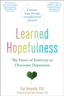 Learned Hopefulness : Harnessing the Power of Positivity to Overcome Depression, Increase Motivation, and Build Unshakable Resilience, Paperback / softback Book