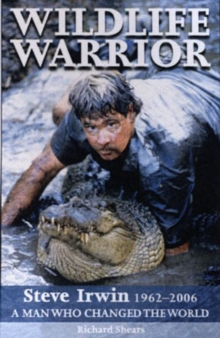Wildlife Warrior : Steve Irwin 1962-2006 - A Man Who Changed the World, Paperback Book