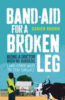 Band-Aid for a Broken Leg : Being a doctor with no borders (and other ways to stay single), Paperback Book