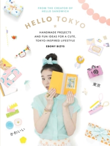 Hello Tokyo : Handmade Projects and Fun Ideas for a Cute, Tokyo-Inspired Lifestyle, Paperback Book
